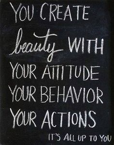 You create beauty with your attitude, your behavior and your actions. It's all up to you.