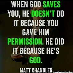 When God saves you, He doesn't do it because you gave Him permission. He did it because He's God. -Matt Chandler