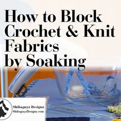 How to Wet Block Crochet and Knit Fabrics by Soaking. A free step-by-step photo tutorial by Shibaguyz Designz