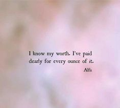 I've paid dearly for every ounce of it. Poetry Quotes, Words Quotes, Wise Words, Me Quotes, Motivational Quotes, Inspirational Quotes, Great Quotes, Quotes To Live By, I Know My Worth