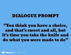 """Dialogue Prompt -- """"you think you have a choice, and that's sweet and all, but it's time you take the knife and do what you were made to do"""""""