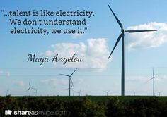 """...talent is like electricity.  We don't understand  electricity, we use it."" / Maya Angelou"
