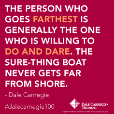 The Person who goes farthest is generally the one who is willing to do and dare. The sure thing boat never gets far from the shore.- Dale Carnegie