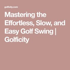 Mastering the Effortless, Slow, and Easy Golf Swing | Golficity