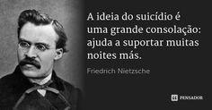 A ideia do suicídio é uma grande consolação: ajuda a suportar muitas noites más. — Friedrich Nietzsche Friedrich Nietzsche, Einstein, Philosophy, Author, Education, Feelings, My Love, Quotes, Inspiration