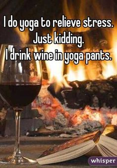 """""""I do yoga to relieve stress.Just kidding. I drink wine in yoga pants."""""""