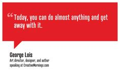 """""""Today, you can do almost anything and get away with it.""""    George Lois, Art director, designer, and author  speaking at CreativeMornings/NewYork(*watch the talk)"""