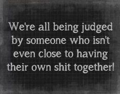 So perfect and true.... Stop judging when you can't even get your own life together