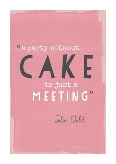 """""""A party without cake is just a meeting."""" -Julia Child"""