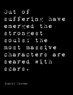 Suffering and scars lead to strong souls and noteworthy character.