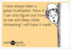 I have always been a great multitasker. Now if I can only figure out how to eat and sleep while showering I will have it made.