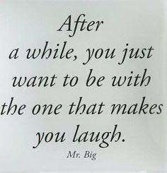 After a while, you just want to be with the one who makes you laugh.
