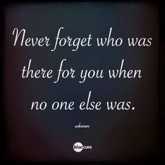 Never turn your back on those few family, & friends, who are there for you.