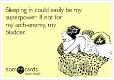 Sleeping in could easily be my superpower. If not for my arch-enemy, my bladder.