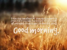 Even the smallest of thoughts have the potential to become the biggest of successes… all you have to do is get up and get going. Good morning.