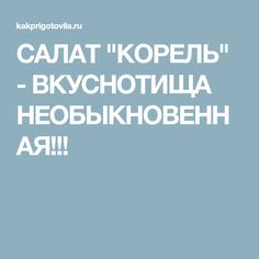 """САЛАТ """"КОРЕЛЬ"""" - ВКУСНОТИЩА НЕОБЫКНОВЕННАЯ!!!"""
