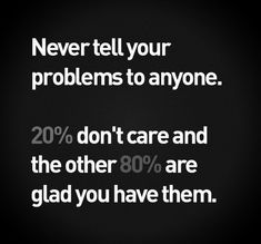 """Never tell your problems to anyone 20% don't care ad the other 80% are glad you have them!"" - Lou Holtz"