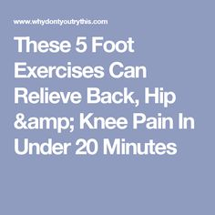 These 5 Foot Exercises Can Relieve Back, Hip & Knee Pain In Under 20 Minutes
