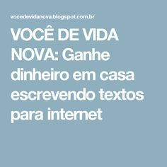 VOCÊ DE VIDA NOVA: Ganhe dinheiro em casa escrevendo textos para internet