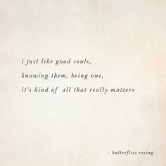 i just like good souls, knowing them, being one, it's kind of all that really matters – butterflies rising