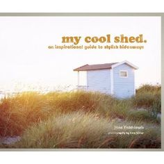 My Cool Shed: An Inspirational Guide to Stylish Hideaways and Workspaces