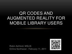 QR Codes & Augmented Reality For Mobile Library Users - Online NW 2011 by Robin Ashford, via Slideshare