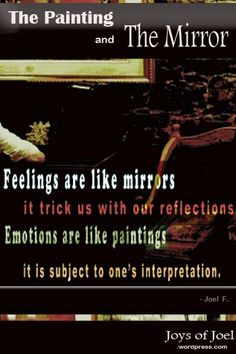 ae you the painting or the mirror? reflections on emotions through the painting and mirror, joys of joel writings, beautiful quote, life quote Crazy Stories, Quote Life, Writings, Reflection, Wisdom, Joy, Feelings, Mirror, Reading