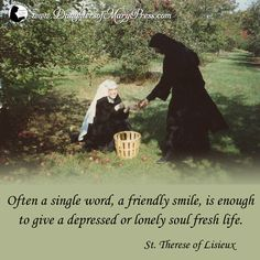 Often a single word, a friendly smile, is enough to give a depressed or lonely soul fresh life.  #DaughtersofMary #DaughtersofMaryPress #Catholic #ReligiousSisters #Charity #StTherese