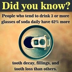 Did you know people who tend to drink 3 or more glasses of soda daily have 62% more tooth decay, fillings, and tooth loss than others? Stay away from soda to keep teeth in top shape.
