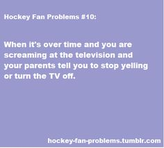 Don't have this problem, because I watch hockey at my cousin's house, and she lets us scream at hockey and baseball because she goes nuts when basketball is on(bleah), but this would so be my parents.