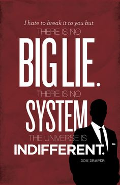 """""""I hate to break it to you but there is no big lie. There is no system. The universe is indifferent."""" – Don Draper, Mad Men"""