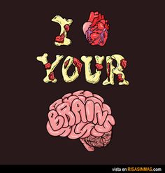 I love your brain. Amo tu cerebro.