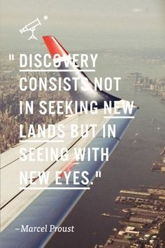 Travel Quote: Discovery consists not in seeking new lands but in seeing with new eyes.