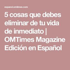 5 cosas que debes eliminar de tu vida de inmediato   OMTimes Magazine Edición en Español