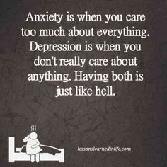 Anxiety is when you care too much about everything. Depression is when you don't really care about anything. Having both is just like hell.