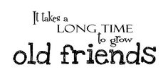 It takes a long time to grow old friends.