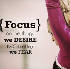 Focus on the things we desire, not the things we fear.