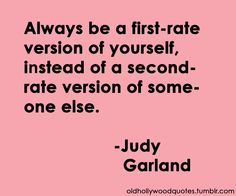 """""""Always be a first-rate version of yourself, instead of a second-rate version of someone else.""""  - Judy Garland"""