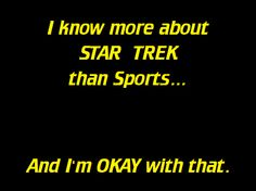 TRUTH!  I know more about Star Trek than sports... And I'm okay with that.