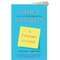I Remember Nothing and other reflections - Nora Ephron: made me laugh with painful recognition...