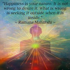 """Happiness is your nature. It is not wrong to desire it. What is wrong is seeking it outside when it is inside."" ~ Ramana Maharshi"