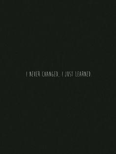 Nunca cambié, sólo aprendí.