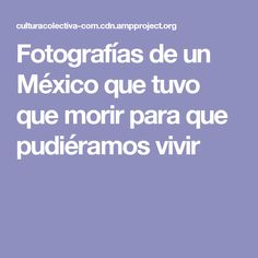 Fotografías de un México que tuvo que morir para que pudiéramos vivir