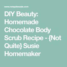 DIY Beauty: Homemade Chocolate Body Scrub Recipe - {Not Quite} Susie Homemaker