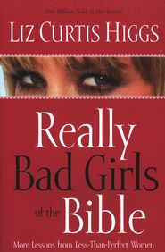 Really Bad Girls of the Bible                       -               By: Liz Curtis Higgs