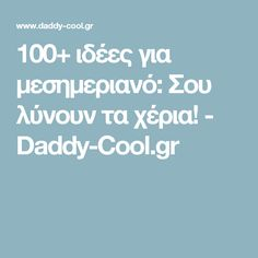 100+ ιδέες για μεσημεριανό: Σου λύνουν τα χέρια! - Daddy-Cool.gr
