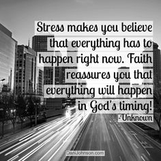 Stress makes you believe that everything has to happen right now. Faith reassures you that everything will happen in Gods timing!