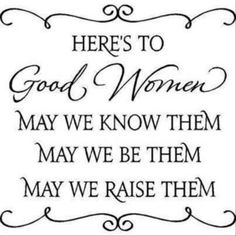 I am fortunate to know so many good women in my life.  A few bad ones can go to hell.