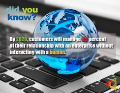 By 2020, customers will manage 85 percent of their relationship with an enterprise without interacting with a human.
