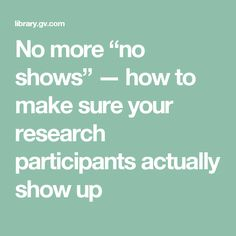 """No more """"no shows"""" — how to make sure your research participants actually show up"""